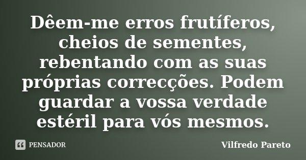 Dêem-me erros frutíferos, cheios de sementes, rebentando com as suas próprias correcções. Podem guardar a vossa verdade estéril para vós mesmos.... Frase de Vilfredo Pareto.