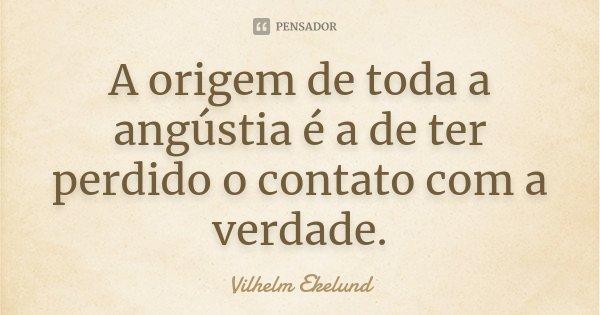 A origem de toda a angústia é a de ter perdido o contato com a verdade.... Frase de Vilhelm Ekelund.