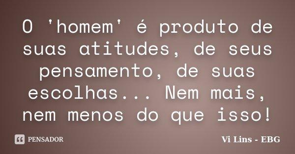 O 'homem' é produto de suas atitudes, de seus pensamento, de suas escolhas... Nem mais, nem menos do que isso!... Frase de Vi Lins - EBG.