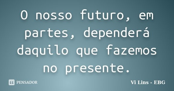 O nosso futuro, em partes, dependerá daquilo que fazemos no presente.... Frase de Vi Lins - EBG.