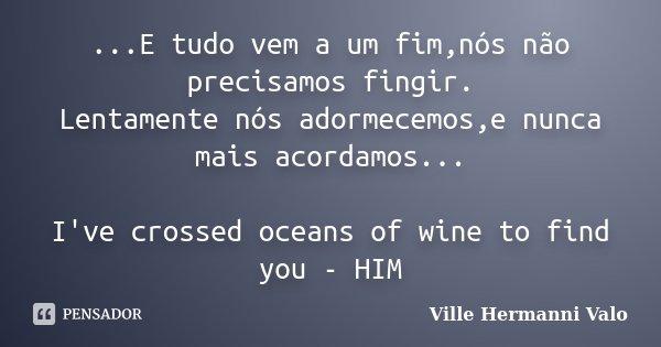 ...E tudo vem a um fim,nós não precisamos fingir. Lentamente nós adormecemos,e nunca mais acordamos... I've crossed oceans of wine to find you - HIM... Frase de Ville Hermanni Valo.