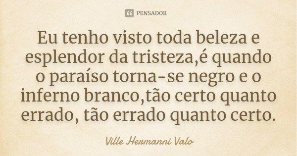 Eu tenho visto toda beleza e esplendor da tristeza,é quando o paraíso torna-se negro e o inferno branco,tão certo quanto errado, tão errado quanto certo.... Frase de Ville Hermanni Valo.