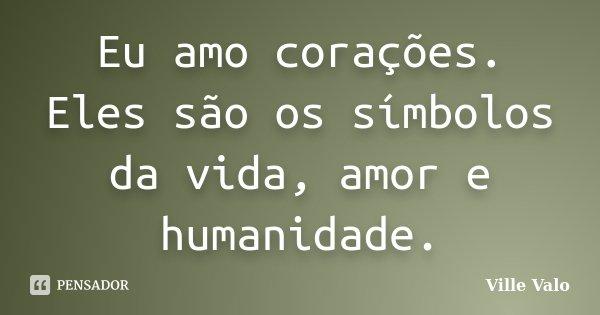 Eu amo corações. Eles são os símbolos da vida, amor e humanidade.... Frase de Ville Valo.