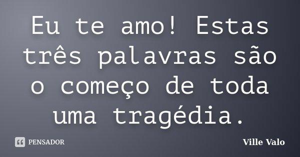 Eu te amo! Estas três palavras são o começo de toda uma tragédia.... Frase de Ville Valo.