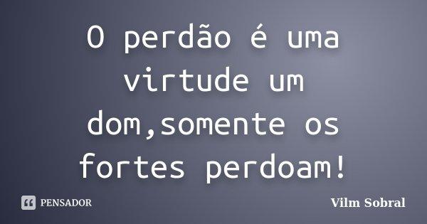 O perdão é uma virtude um dom,somente os fortes perdoam!... Frase de Vilm Sobral.
