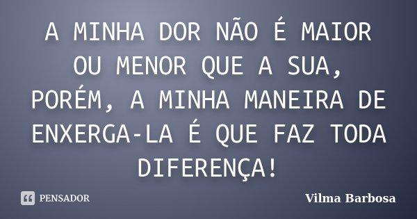 A MINHA DOR NÃO É MAIOR OU MENOR QUE A SUA, PORÉM, A MINHA MANEIRA DE ENXERGA-LA É QUE FAZ TODA DIFERENÇA!... Frase de Vilma Barbosa.