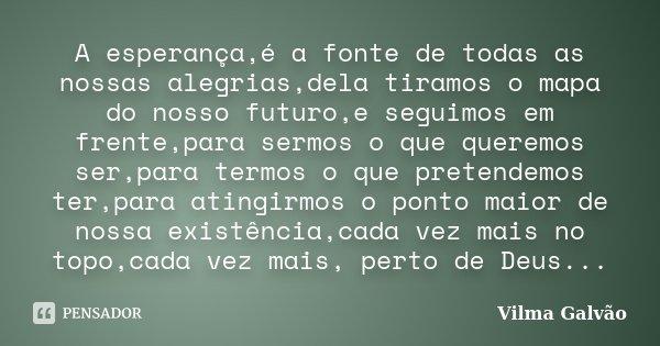 A esperança,é a fonte de todas as nossas alegrias,dela tiramos o mapa do nosso futuro,e seguimos em frente,para sermos o que queremos ser,para termos o que pret... Frase de Vilma Galvão.