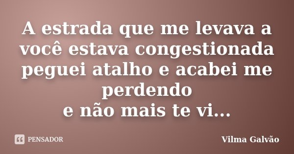 A estrada que me levava a você estava congestionada peguei atalho e acabei me perdendo e não mais te vi...... Frase de Vilma Galvão.