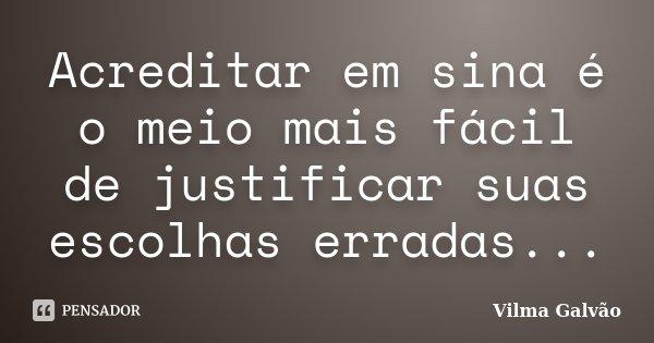 Acreditar em sina é o meio mais fácil de justificar suas escolhas erradas...... Frase de Vilma Galvão.