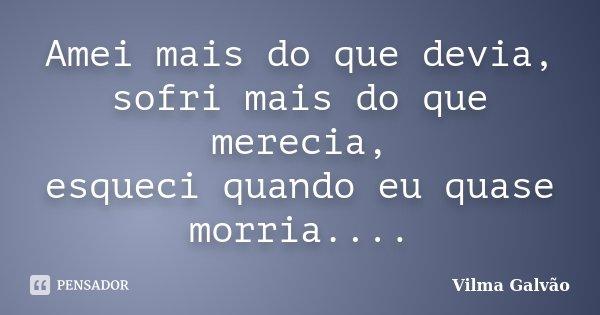 Amei mais do que devia, sofri mais do que merecia, esqueci quando eu quase morria....... Frase de Vilma Galvão.