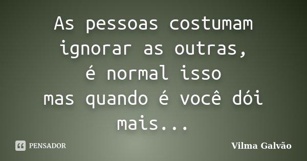 As pessoas costumam ignorar as outras, é normal isso mas quando é você dói mais...... Frase de Vilma Galvão.