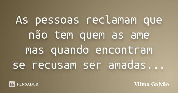 As pessoas reclamam que não tem quem as ame mas quando encontram se recusam ser amadas...... Frase de Vilma Galvão.