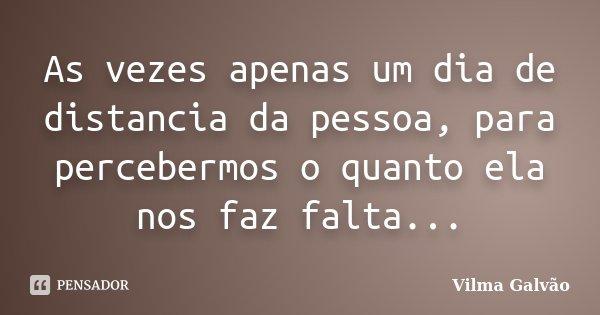 As vezes apenas um dia de distancia da pessoa, para percebermos o quanto ela nos faz falta...... Frase de Vilma Galvão.