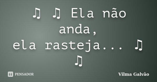 ♫ ♫ Ela não anda, ela rasteja... ♫ ♫... Frase de Vilma Galvão.