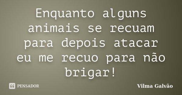 Enquanto alguns animais se recuam para depois atacar eu me recuo para não brigar!... Frase de Vilma Galvão.