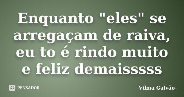 """Enquanto """"eles"""" se arregaçam de raiva, eu to é rindo muito e feliz demaisssss... Frase de Vilma Galvão."""