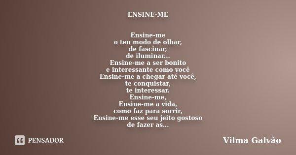 ENSINE-ME Ensine-me o teu modo de olhar, de fascinar, de iluminar... Ensine-me a ser bonito e interessante como você Ensine-me a chegar até você, te conquistar,... Frase de Vilma Galvão.