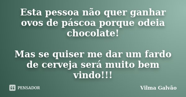 Esta pessoa não quer ganhar ovos de páscoa porque odeia chocolate! Mas se quiser me dar um fardo de cerveja será muito bem vindo!!!... Frase de Vilma Galvão.
