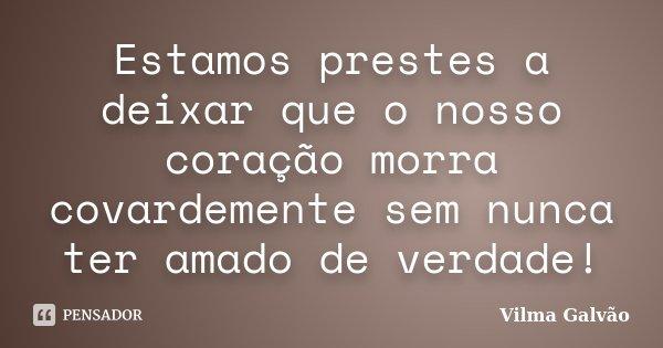 Estamos prestes a deixar que o nosso coração morra covardemente sem nunca ter amado de verdade!... Frase de Vilma Galvão.