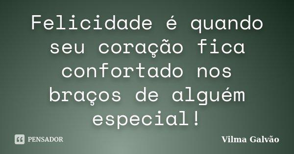 Felicidade é quando seu coração fica confortado nos braços de alguém especial!... Frase de Vilma Galvão.