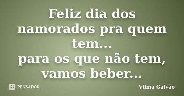 Feliz dia dos namorados pra quem tem... para os que não tem, vamos beber...... Frase de Vilma Galvão.