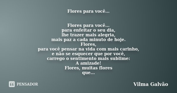 Flores para você... Flores para você... para enfeitar o seu dia, lhe trazer mais alegria, mais paz a cada minuto de hoje. Flores, para você pensar na vida com m... Frase de Vilma Galvão.