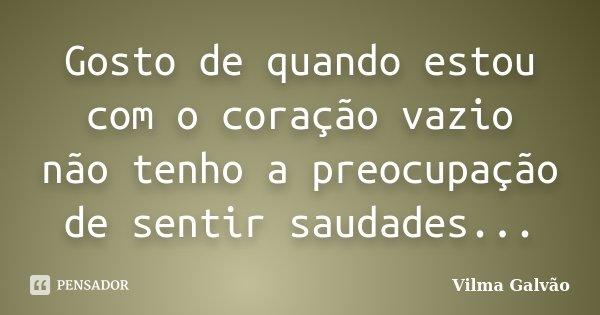 Gosto de quando estou com o coração vazio não tenho a preocupação de sentir saudades...... Frase de Vilma Galvão.