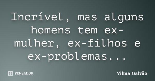 Incrível, mas alguns homens tem ex-mulher, ex-filhos e ex-problemas...... Frase de Vilma Galvão.