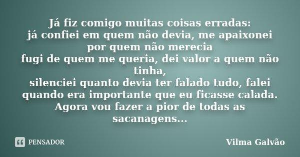 Já fiz comigo muitas coisas erradas: já confiei em quem não devia, me apaixonei por quem não merecia fugi de quem me queria, dei valor a quem não tinha, silenci... Frase de Vilma Galvão.