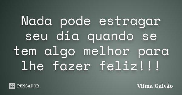 Nada pode estragar seu dia quando se tem algo melhor para lhe fazer feliz!!!... Frase de Vilma Galvão.