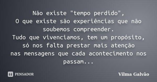"""Não existe """"tempo perdido"""", O que existe são experiências que não soubemos compreender. Tudo que vivenciamos, tem um propósito, só nos falta prestar m... Frase de Vilma Galvão."""