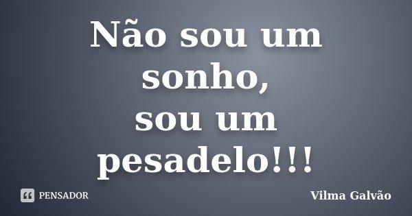 Não sou um sonho, sou um pesadelo!!!... Frase de Vilma Galvão.