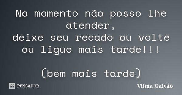 No momento não posso lhe atender, deixe seu recado ou volte ou ligue mais tarde!!! (bem mais tarde)... Frase de Vilma Galvão.