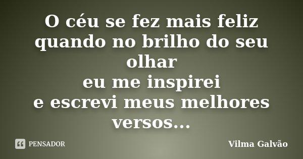 O céu se fez mais feliz quando no brilho do seu olhar eu me inspirei e escrevi meus melhores versos...... Frase de Vilma Galvão.