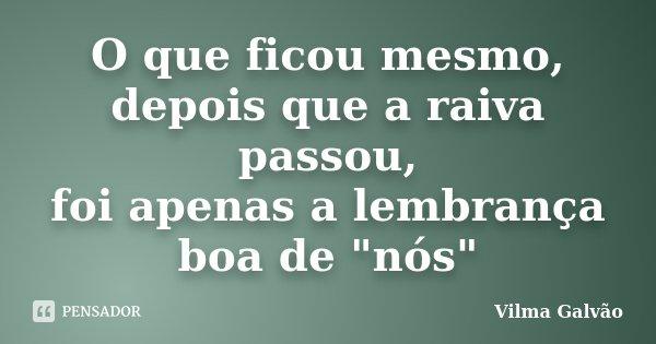 """O que ficou mesmo, depois que a raiva passou, foi apenas a lembrança boa de """"nós""""... Frase de Vilma Galvão."""