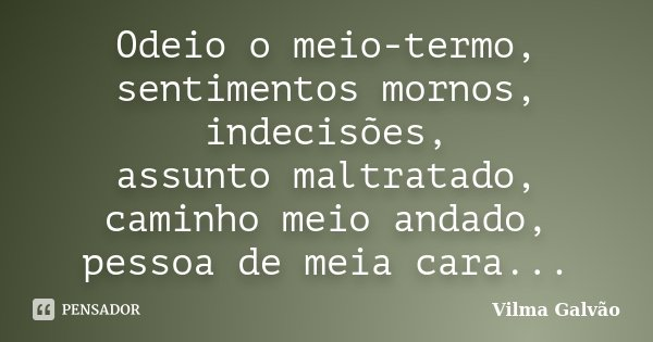Odeio o meio termo, sentimentos mornos, indecisões, assunto mal tratado, caminho meio andado, pessoa de meia cara...... Frase de Vilma Galvão.