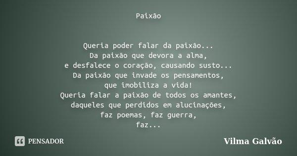 Paixão Queria poder falar da paixão... Da paixão que devora a alma, e desfalece o coração, causando susto... Da paixão que invade os pensamentos, que imobiliza ... Frase de Vilma Galvão.