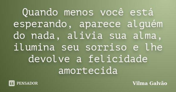 Quando menos você está esperando, aparece alguém do nada, alivia sua alma, ilumina seu sorriso e lhe devolve a felicidade amortecida... Frase de Vilma Galvão.