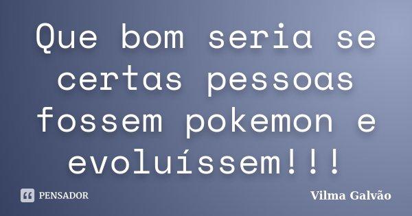 Que bom seria se certas pessoas fossem pokemon e evoluíssem!!!... Frase de Vilma Galvão.