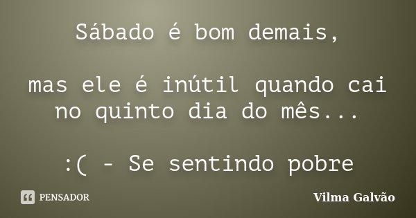 Sábado é bom demais, mas ele é inútil quando cai no quinto dia do mês... :( - Se sentindo pobre... Frase de Vilma Galvão.