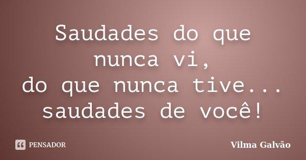 Saudades do que nunca vi, do que nunca tive... saudades de você!... Frase de Vilma Galvão.