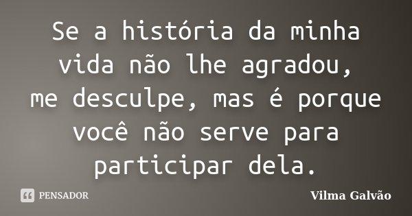 Se a história da minha vida não lhe agradou, me desculpe, mas é porque você não serve para participar dela.... Frase de Vilma Galvão.