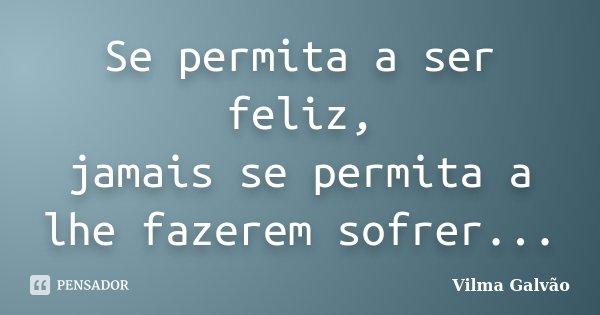 Se permita a ser feliz, jamais se permita a lhe fazerem sofrer...... Frase de Vilma Galvão.