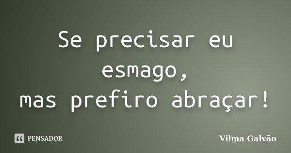 Se precisar eu esmago, mas prefiro abraçar!... Frase de Vilma Galvão.