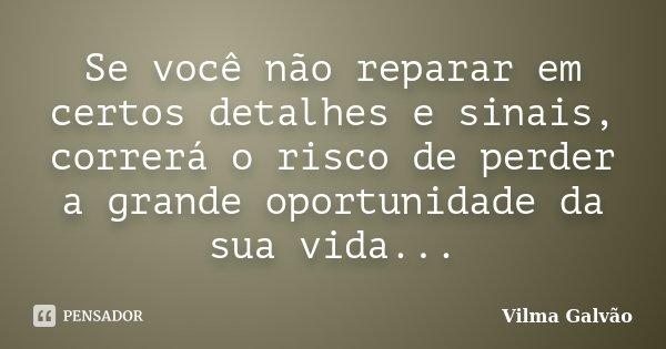 Se você não reparar em certos detalhes e sinais, correrá o risco de perder a grande oportunidade da sua vida...... Frase de Vilma Galvão.