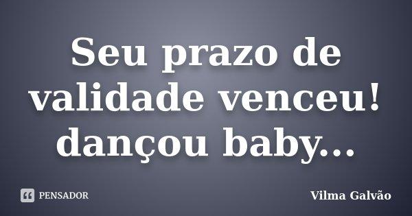 Seu prazo de validade venceu! dançou baby...... Frase de Vilma Galvão.