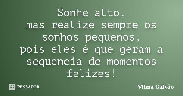 Sonhe alto, mas realize sempre os sonhos pequenos, pois eles é que geram a sequencia de momentos felizes!... Frase de Vilma Galvão.