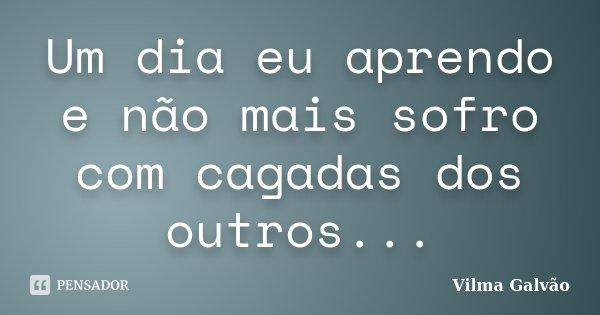 Um dia eu aprendo e não mais sofro com cagadas dos outros...... Frase de Vilma Galvão.