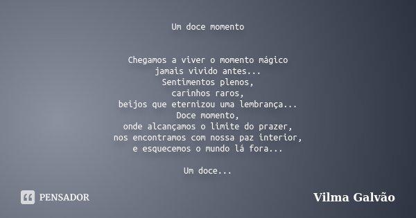 Um doce momento Chegamos a viver o momento mágico jamais vivido antes... Sentimentos plenos, carinhos raros, beijos que eternizou uma lembrança... Doce momento,... Frase de Vilma Galvão.