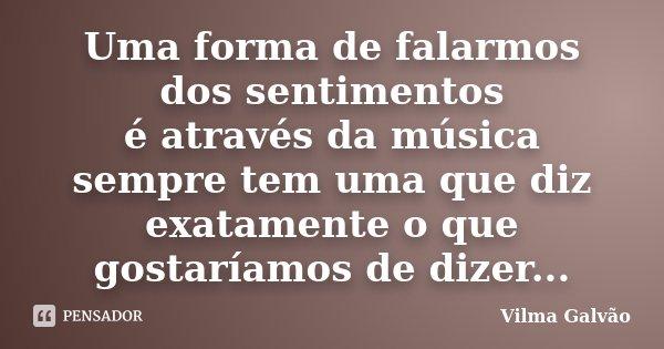 Uma forma de falarmos dos sentimentos é através da música sempre tem uma que diz exatamente o que gostaríamos de dizer...... Frase de Vilma Galvão.